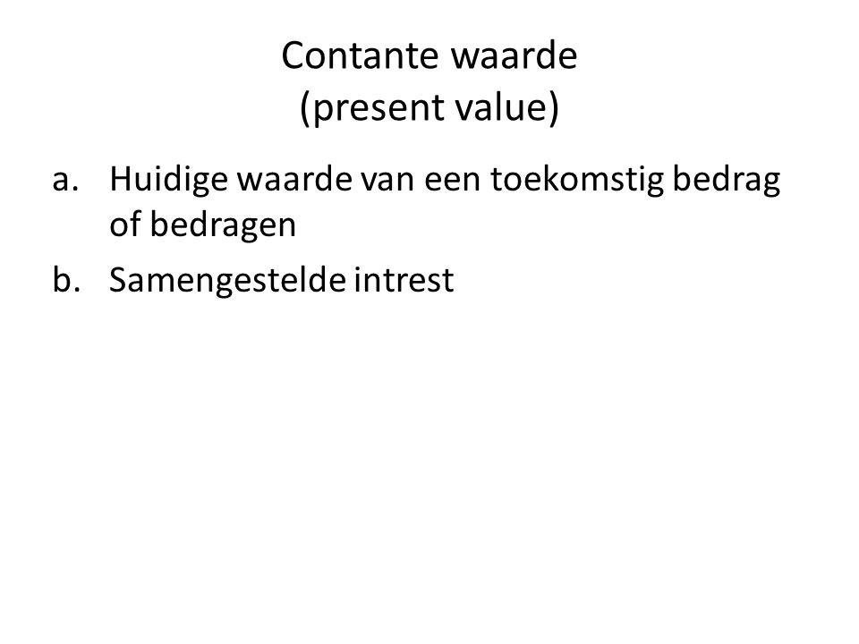 Contante waarde (present value) a.Huidige waarde van een toekomstig bedrag of bedragen b.Samengestelde intrest