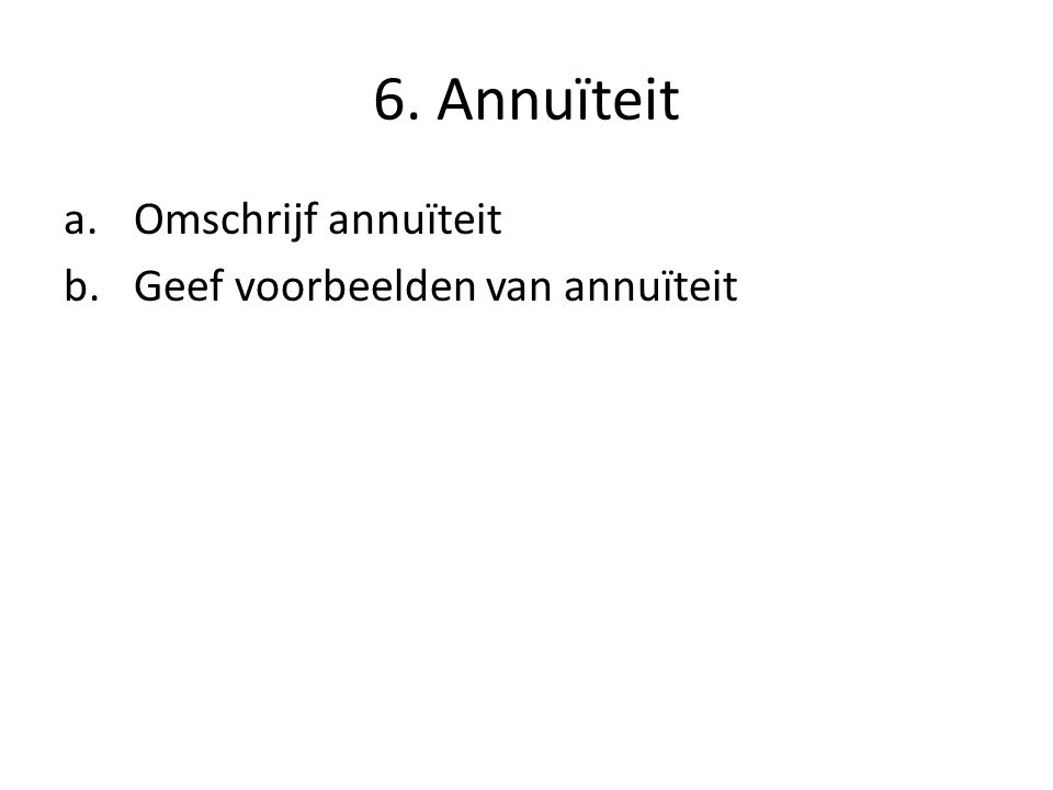 6. Annuïteit a.Omschrijf annuïteit b.Geef voorbeelden van annuïteit