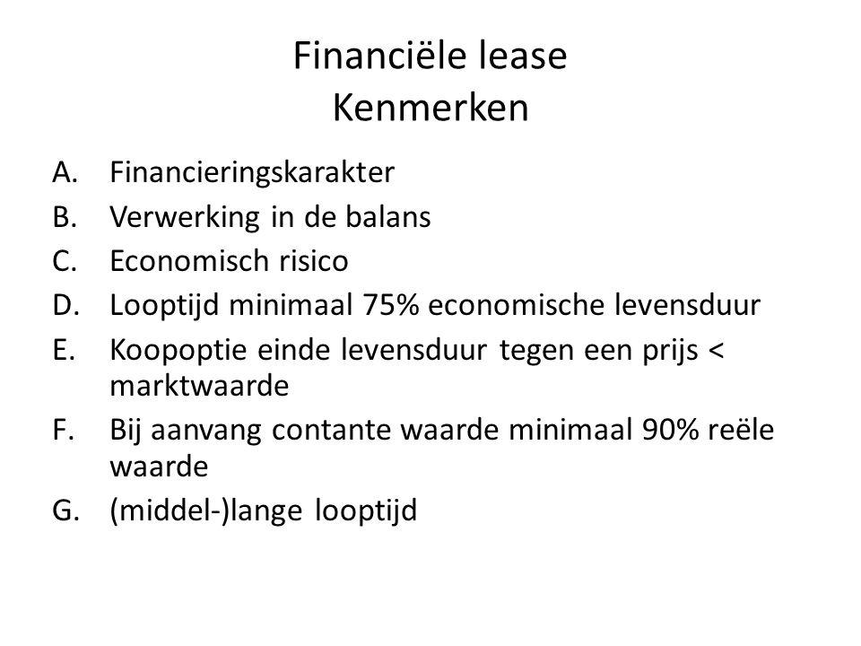 Financiële lease Kenmerken A.Financieringskarakter B.Verwerking in de balans C.Economisch risico D.Looptijd minimaal 75% economische levensduur E.Koopoptie einde levensduur tegen een prijs < marktwaarde F.Bij aanvang contante waarde minimaal 90% reële waarde G.(middel-)lange looptijd