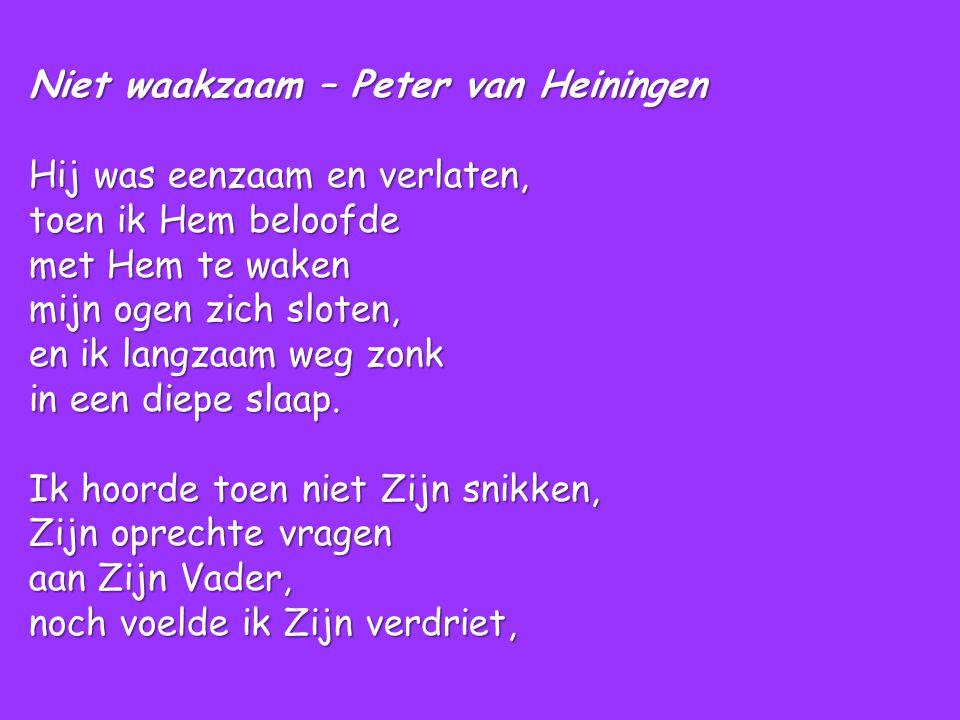 Niet waakzaam – Peter van Heiningen Hij was eenzaam en verlaten, toen ik Hem beloofde met Hem te waken mijn ogen zich sloten, en ik langzaam weg zonk