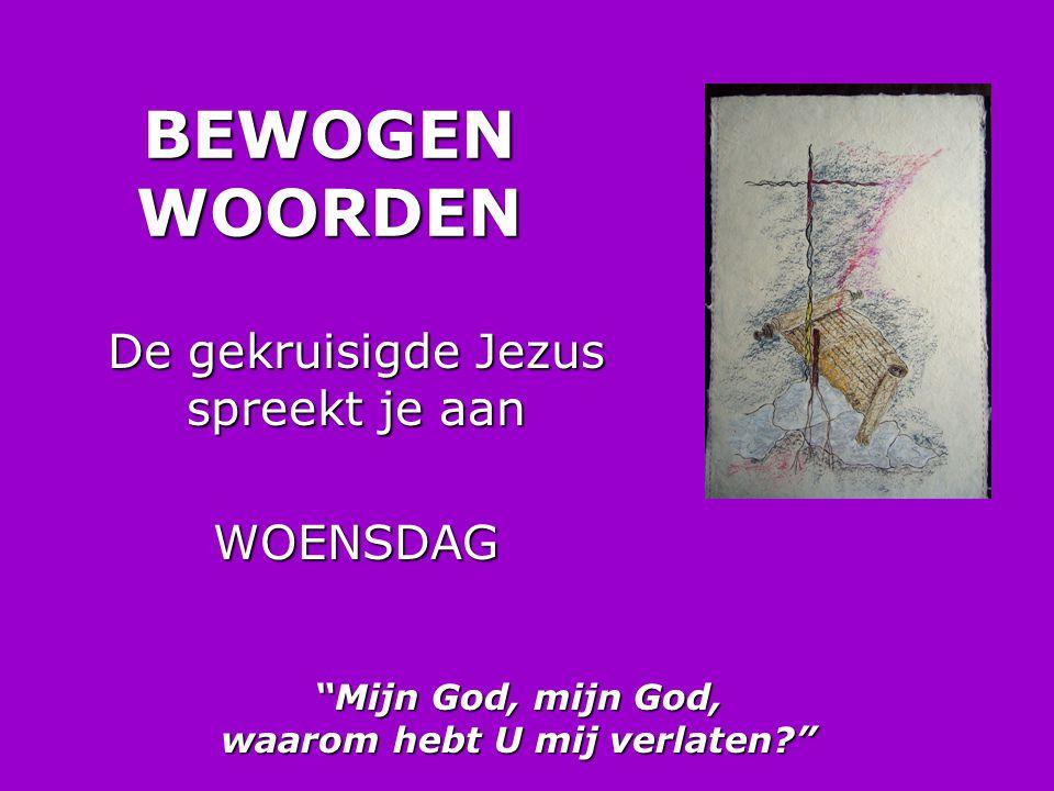 """BEWOGEN WOORDEN De gekruisigde Jezus spreekt je aan WOENSDAG """"Mijn God, mijn God, waarom hebt U mij verlaten?"""""""