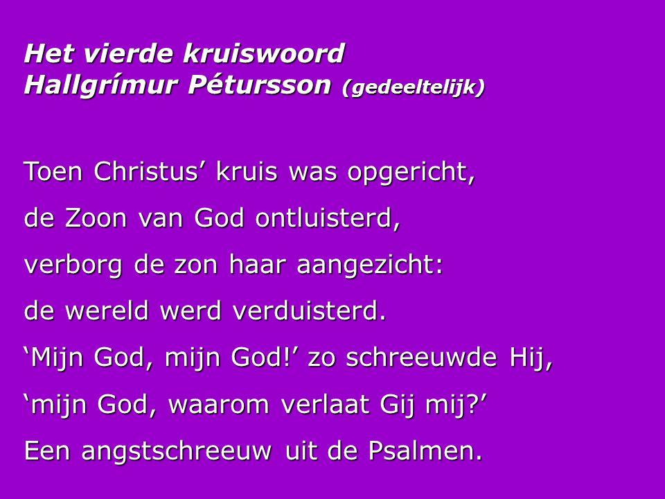 Het vierde kruiswoord Hallgrímur Pétursson (gedeeltelijk) Toen Christus' kruis was opgericht, de Zoon van God ontluisterd, verborg de zon haar aangezi