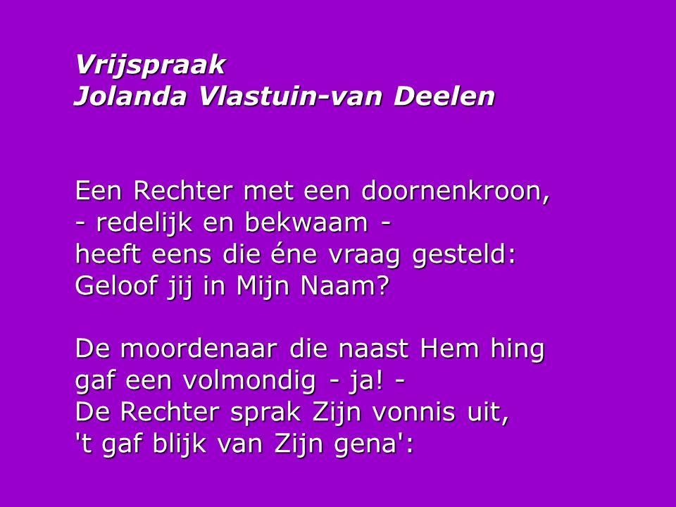 Vrijspraak Jolanda Vlastuin-van Deelen Een Rechter met een doornenkroon, - redelijk en bekwaam - heeft eens die éne vraag gesteld: Geloof jij in Mijn