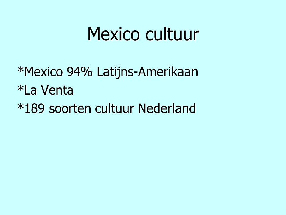 Mexico cultuur *Mexico 94% Latijns-Amerikaan *La Venta *189 soorten cultuur Nederland