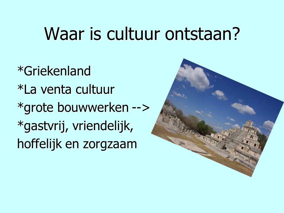 Waar is cultuur ontstaan? *Griekenland *La venta cultuur *grote bouwwerken --> *gastvrij, vriendelijk, hoffelijk en zorgzaam