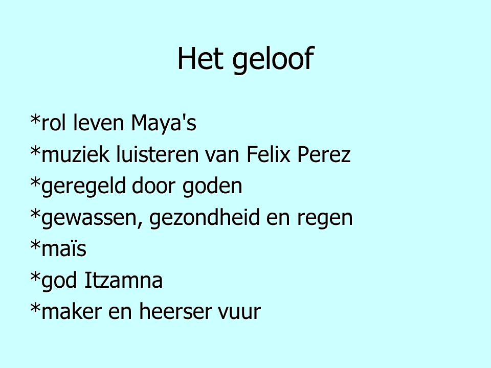 Het geloof *rol leven Maya's *muziek luisteren van Felix Perez *geregeld door goden *gewassen, gezondheid en regen *maïs *god Itzamna *maker en heerse