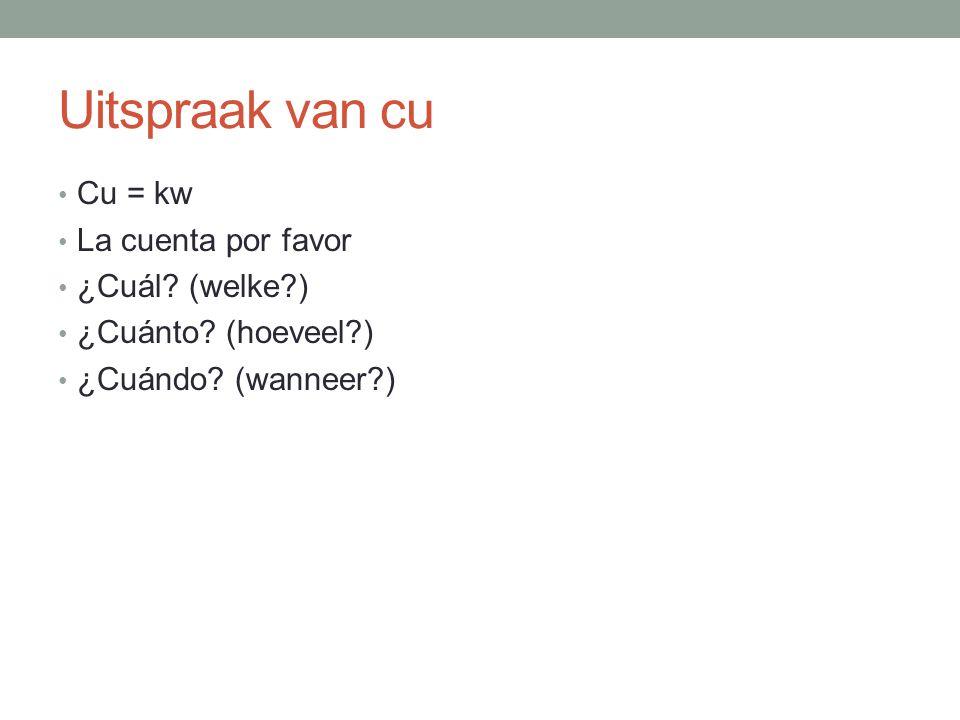 Uitspraak van cu Cu = kw La cuenta por favor ¿Cuál? (welke?) ¿Cuánto? (hoeveel?) ¿Cuándo? (wanneer?)