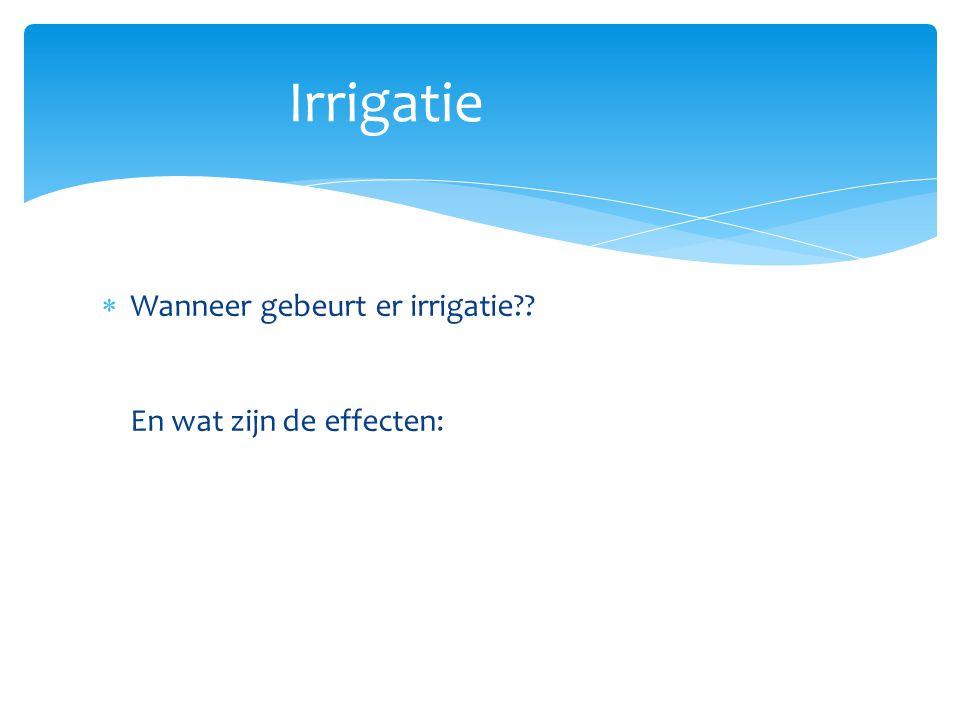  Wanneer gebeurt er irrigatie?? En wat zijn de effecten: Irrigatie