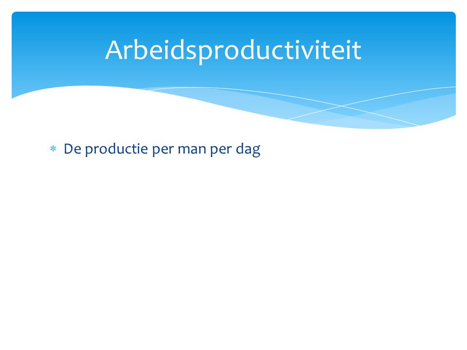  De productie per man per dag Arbeidsproductiviteit