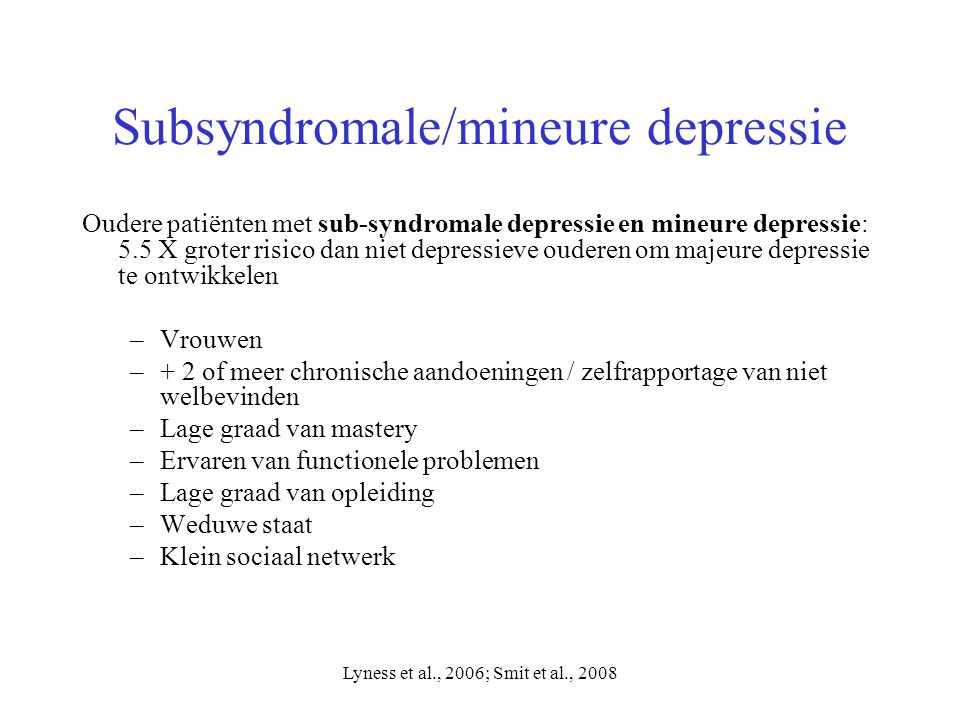 Lyness et al., 2006; Smit et al., 2008 Subsyndromale/mineure depressie Oudere patiënten met sub-syndromale depressie en mineure depressie: 5.5 X grote