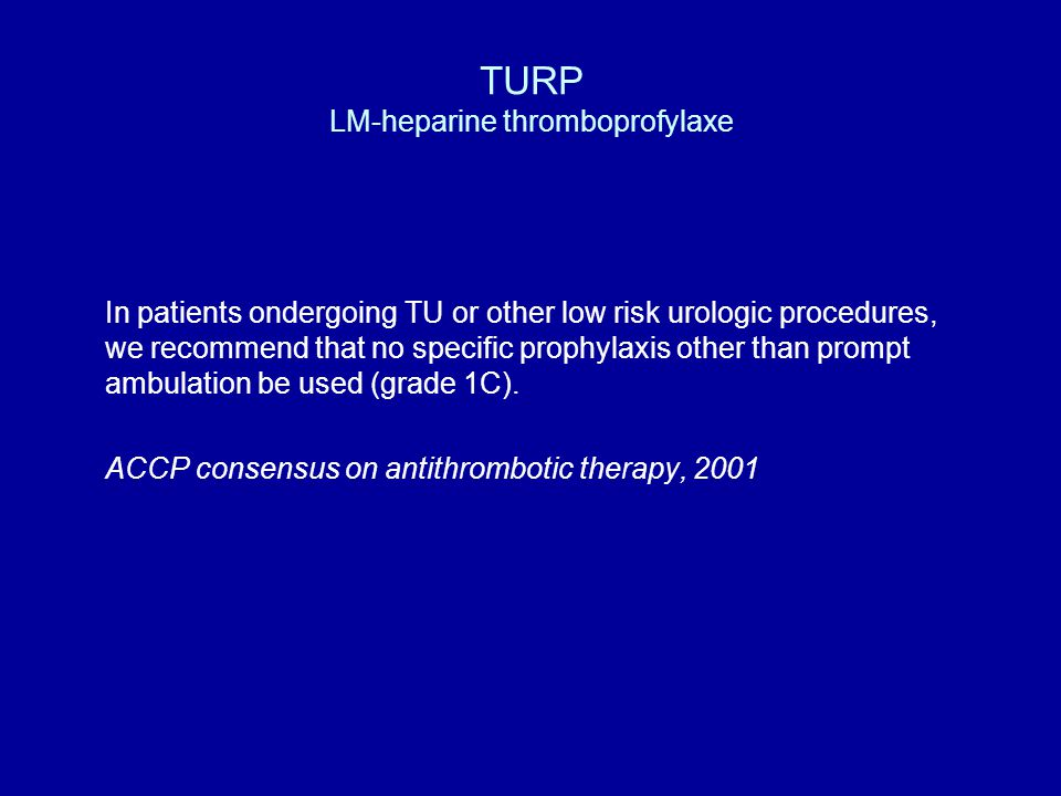 TURP LM-heparine thromboprofylaxe In patients ondergoing TU or other low risk urologic procedures, we recommend that no specific prophylaxis other tha