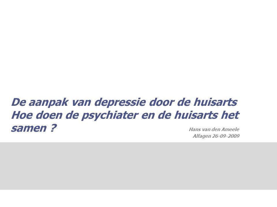 De aanpak van depressie door de huisarts Hoe doen de psychiater en de huisarts het samen ? Hans van den Ameele Alfagen 26-09-2009