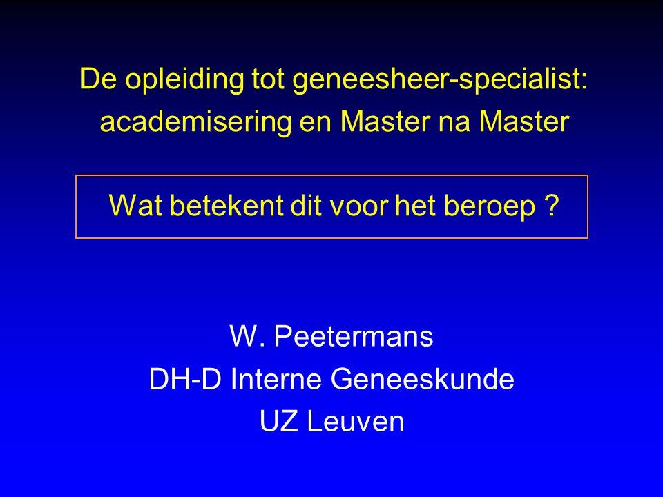 De opleiding tot geneesheer-specialist: academisering en Master na Master Wat betekent dit voor het beroep ? W. Peetermans DH-D Interne Geneeskunde UZ