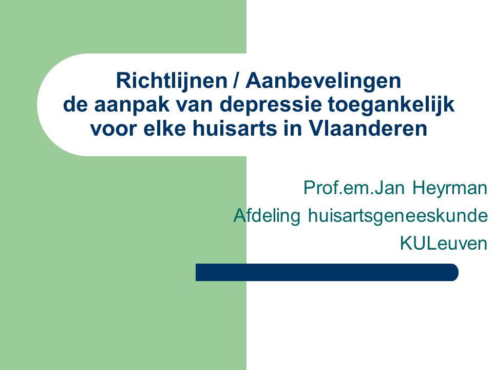 Richtlijnen / Aanbevelingen de aanpak van depressie toegankelijk voor elke huisarts in Vlaanderen Prof.em.Jan Heyrman Afdeling huisartsgeneeskunde KULeuven
