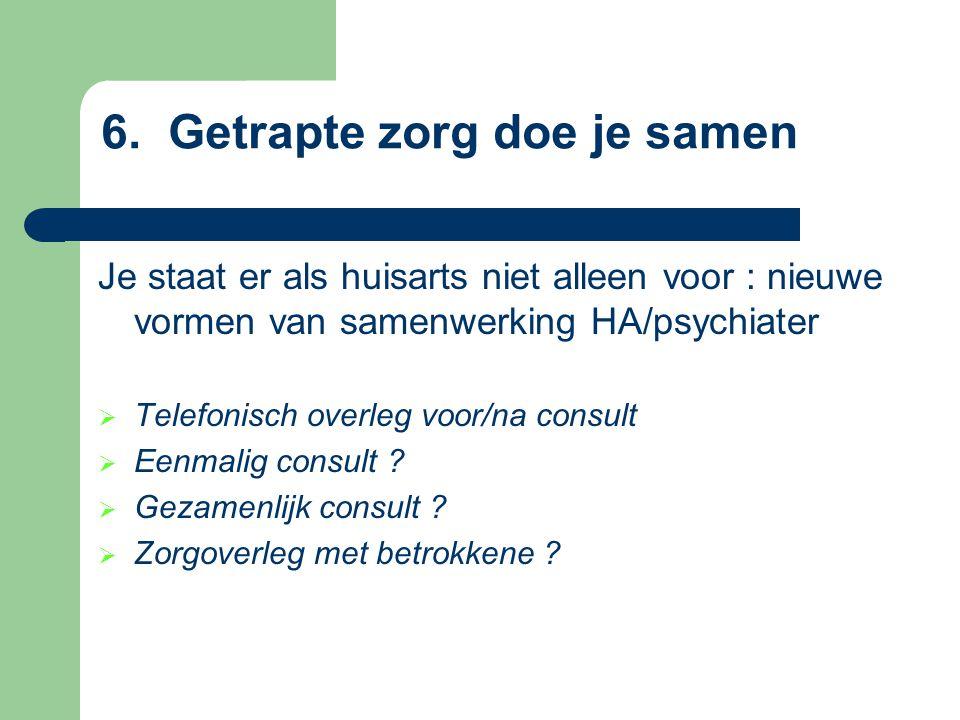 6. Getrapte zorg doe je samen Je staat er als huisarts niet alleen voor : nieuwe vormen van samenwerking HA/psychiater  Telefonisch overleg voor/na c
