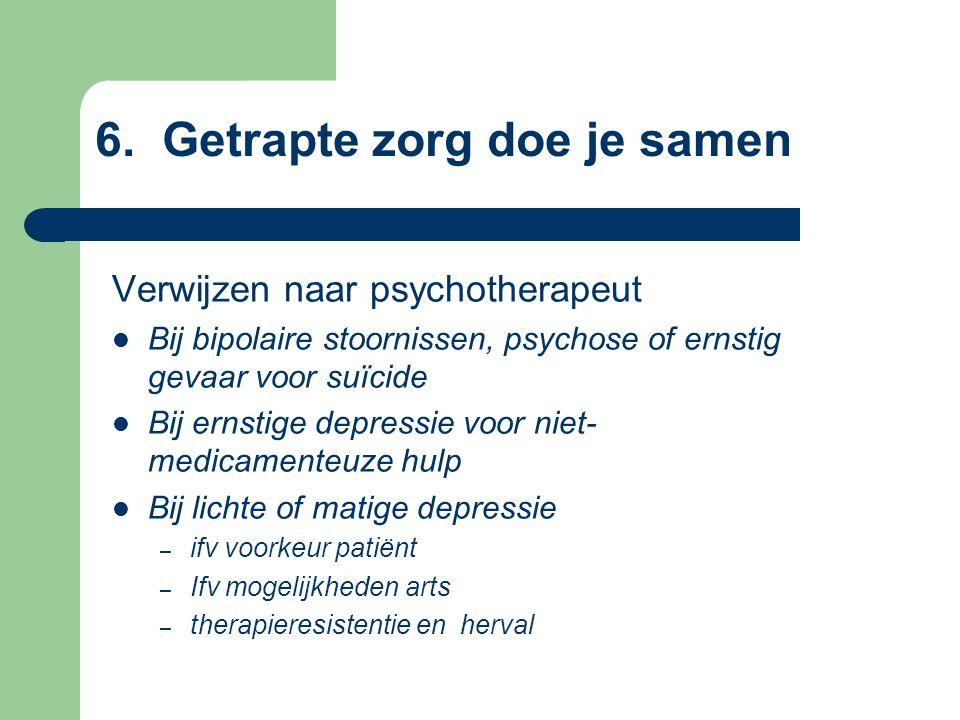 6. Getrapte zorg doe je samen Verwijzen naar psychotherapeut Bij bipolaire stoornissen, psychose of ernstig gevaar voor suïcide Bij ernstige depressie