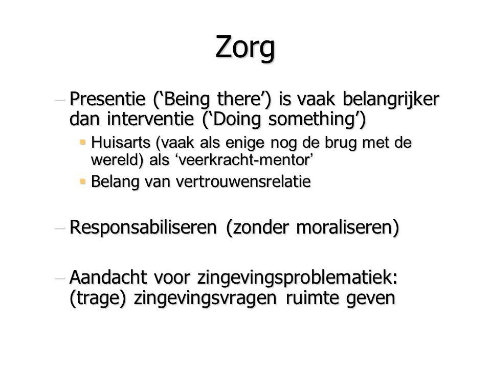 Zorg –Presentie ('Being there') is vaak belangrijker dan interventie ('Doing something')  Huisarts (vaak als enige nog de brug met de wereld) als 've