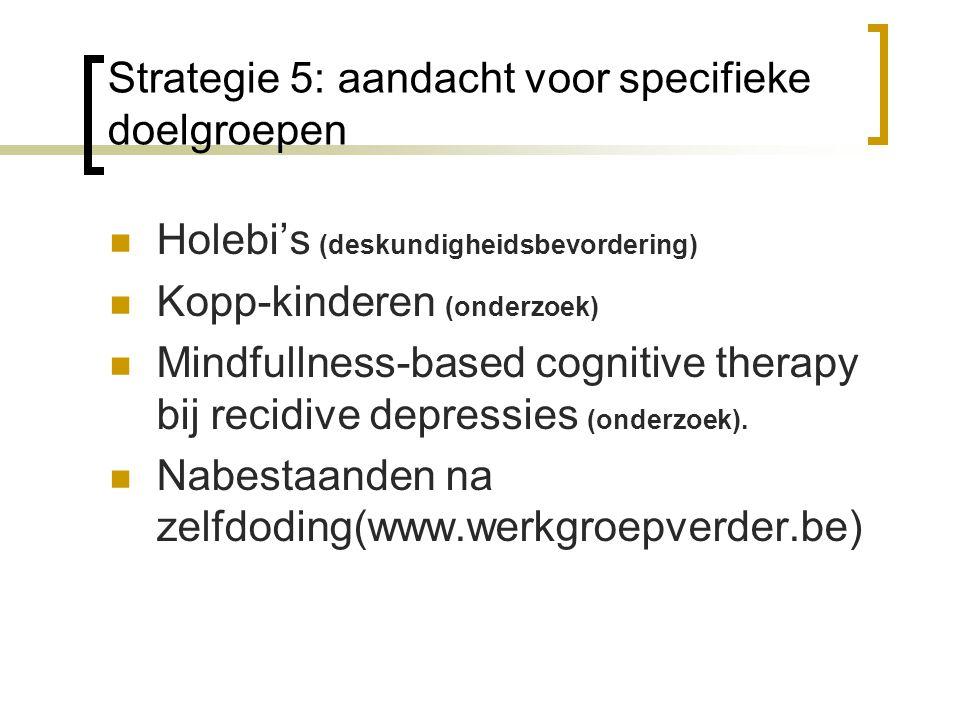 Strategie 5: aandacht voor specifieke doelgroepen Holebi's (deskundigheidsbevordering) Kopp-kinderen (onderzoek) Mindfullness-based cognitive therapy bij recidive depressies (onderzoek).