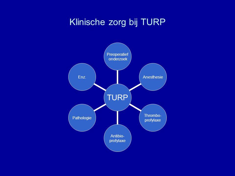 Klinische zorg bij TURP TURP Preoperatief onderzoek Anesthesie Thrombo- profylaxe Antibio- profylaxe PathologieEnz.