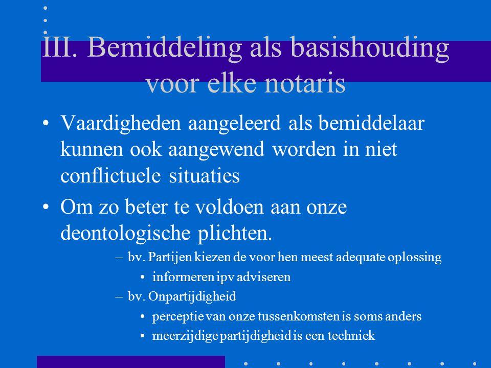 III. Bemiddeling als basishouding voor elke notaris Vaardigheden aangeleerd als bemiddelaar kunnen ook aangewend worden in niet conflictuele situaties