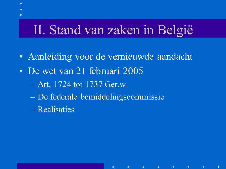 II. Stand van zaken in België Aanleiding voor de vernieuwde aandacht De wet van 21 februari 2005 –Art. 1724 tot 1737 Ger.w. –De federale bemiddelingsc