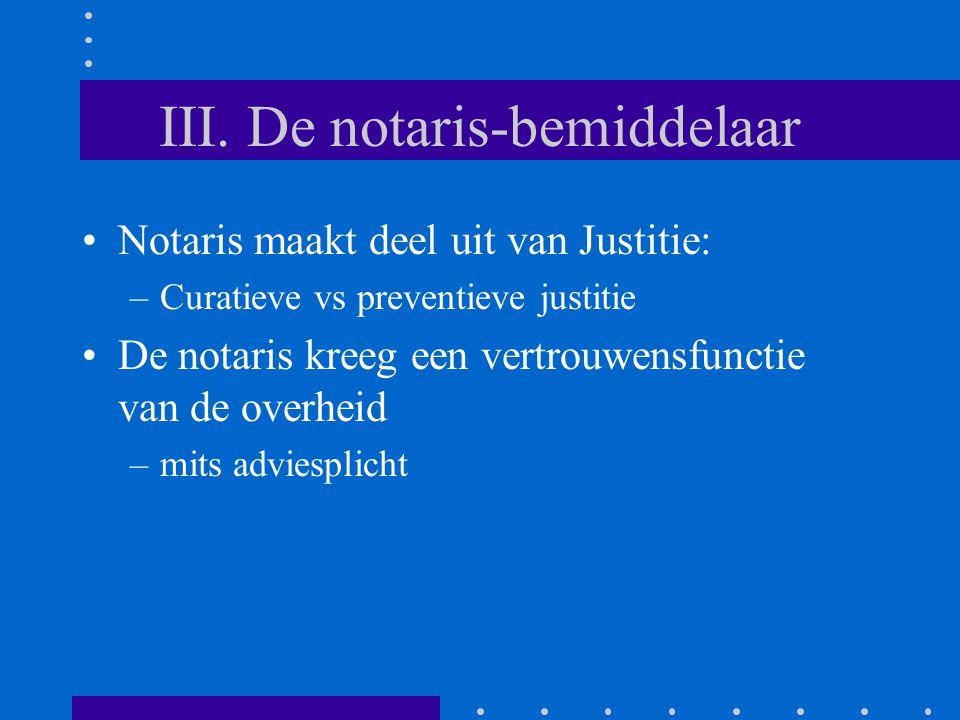 III. De notaris-bemiddelaar Notaris maakt deel uit van Justitie: –Curatieve vs preventieve justitie De notaris kreeg een vertrouwensfunctie van de ove