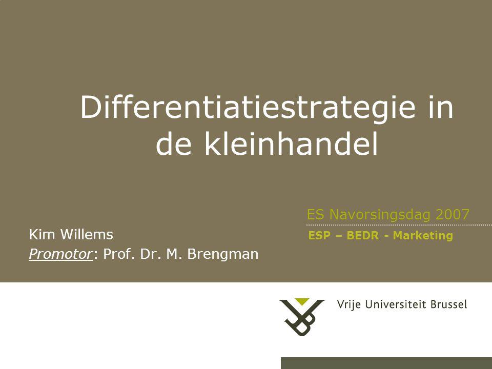 Differentiatiestrategie in de kleinhandel ES Navorsingsdag 2007 Kim Willems ESP – BEDR - Marketing Promotor: Prof. Dr. M. Brengman