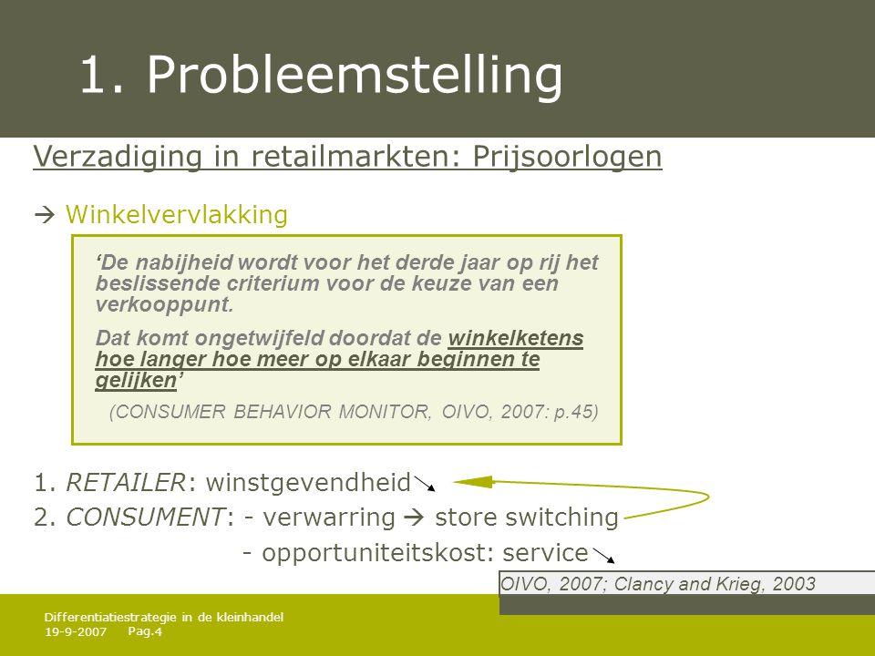Pag. 19-9-20074 Differentiatiestrategie in de kleinhandel 1. Probleemstelling Verzadiging in retailmarkten: Prijsoorlogen  Winkelvervlakking 1. RETAI