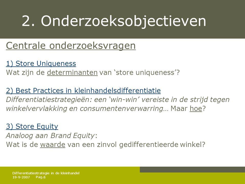 Pag. 19-9-20078 Differentiatiestrategie in de kleinhandel 2. Onderzoeksobjectieven Centrale onderzoeksvragen 1) Store Uniqueness Wat zijn de determina