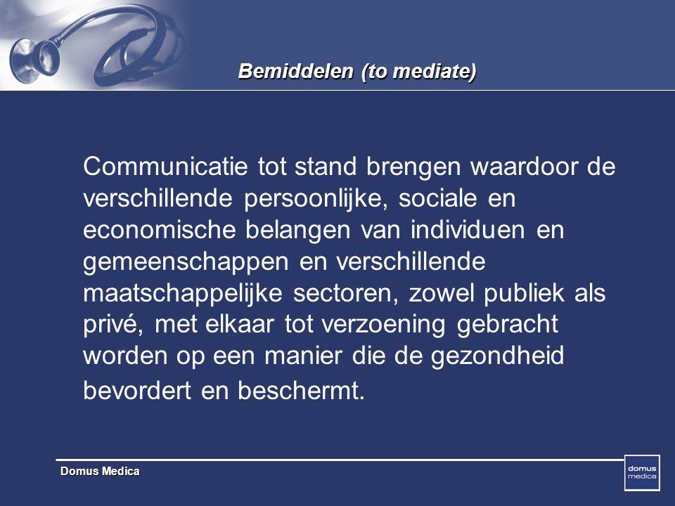Domus Medica Bemiddelen (to mediate) Communicatie tot stand brengen waardoor de verschillende persoonlijke, sociale en economische belangen van individuen en gemeenschappen en verschillende maatschappelijke sectoren, zowel publiek als privé, met elkaar tot verzoening gebracht worden op een manier die de gezondheid bevordert en beschermt.