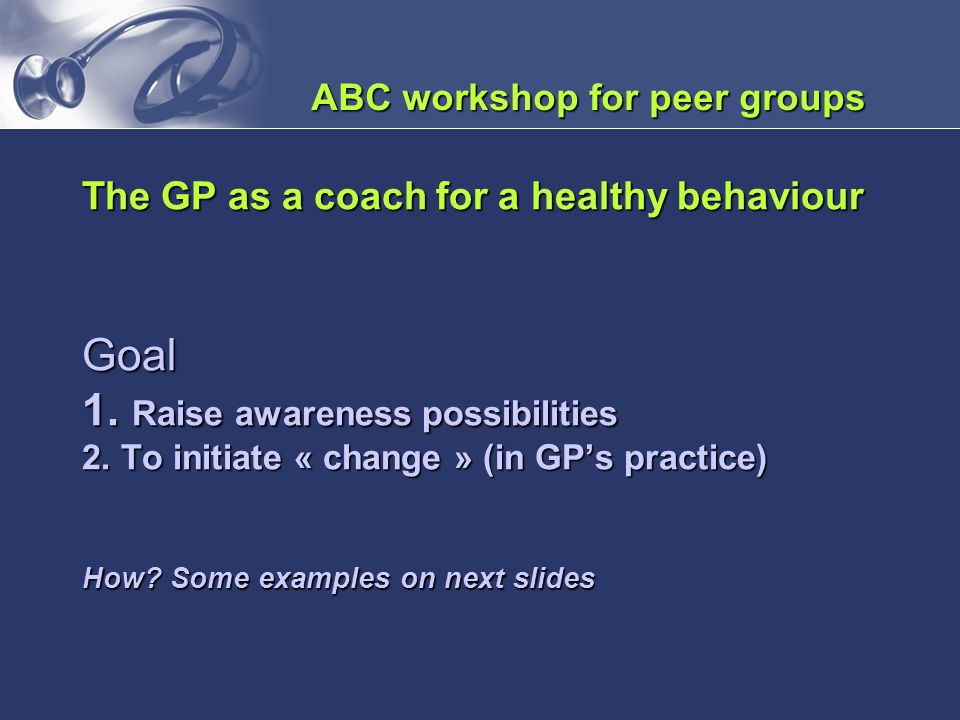 The GP as a coach for a healthy behaviour Goal 1. Raise awareness possibilities 2. To initiate « change » (in GP's practice) How? Some examples on nex