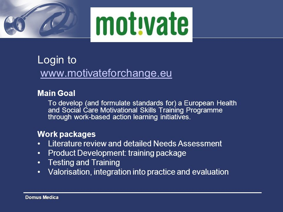 Domus Medica Login to www.motivateforchange.eu Main Goal To develop (and formulate standards for) a European Health and Social Care Motivational Skill