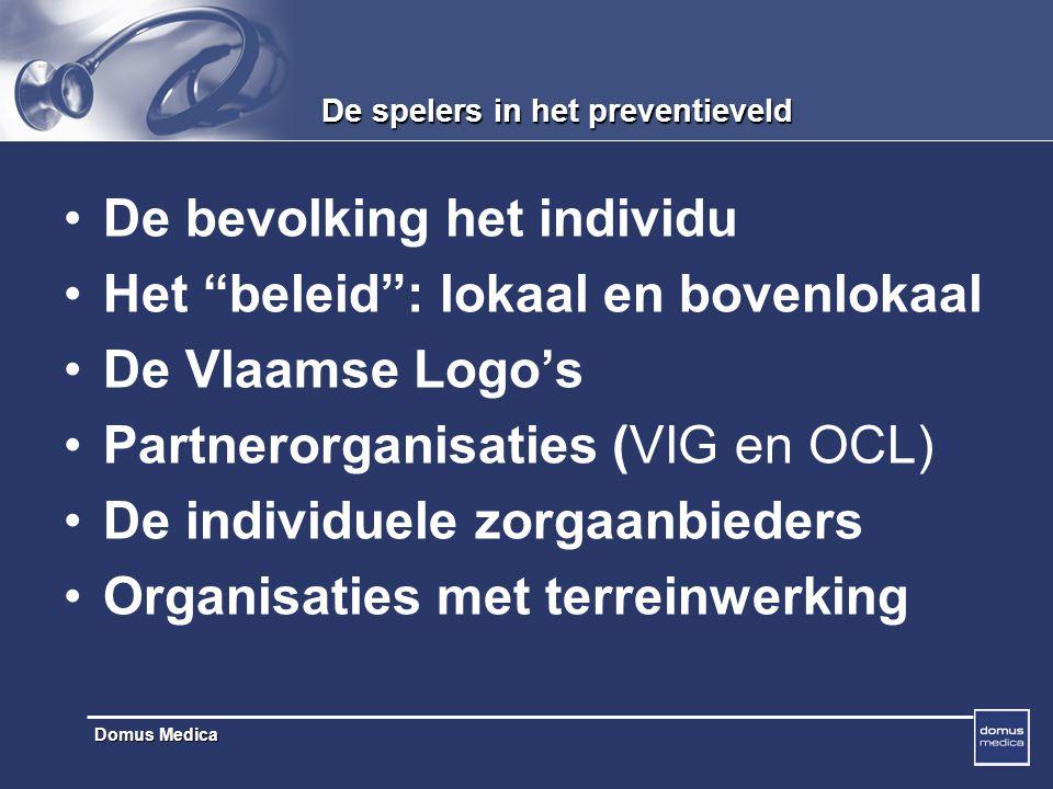 Domus Medica De spelers in het preventieveld De bevolking het individu Het beleid : lokaal en bovenlokaal De Vlaamse Logo's Partnerorganisaties (VIG en OCL) De individuele zorgaanbieders Organisaties met terreinwerking