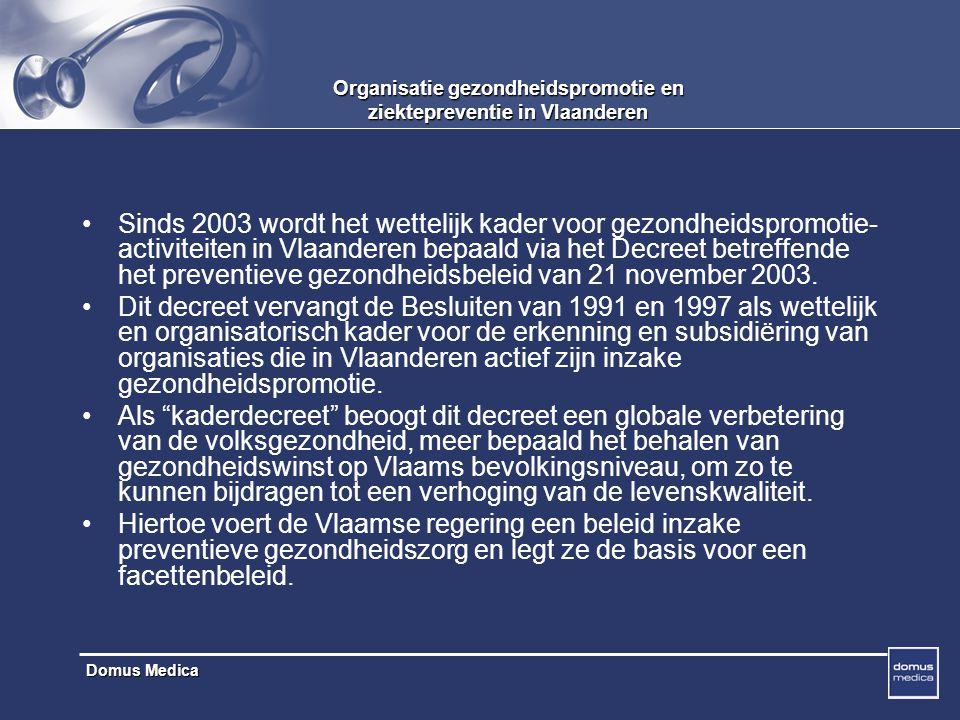 Domus Medica Organisatie gezondheidspromotie en ziektepreventie in Vlaanderen Sinds 2003 wordt het wettelijk kader voor gezondheidspromotie- activiteiten in Vlaanderen bepaald via het Decreet betreffende het preventieve gezondheidsbeleid van 21 november 2003.