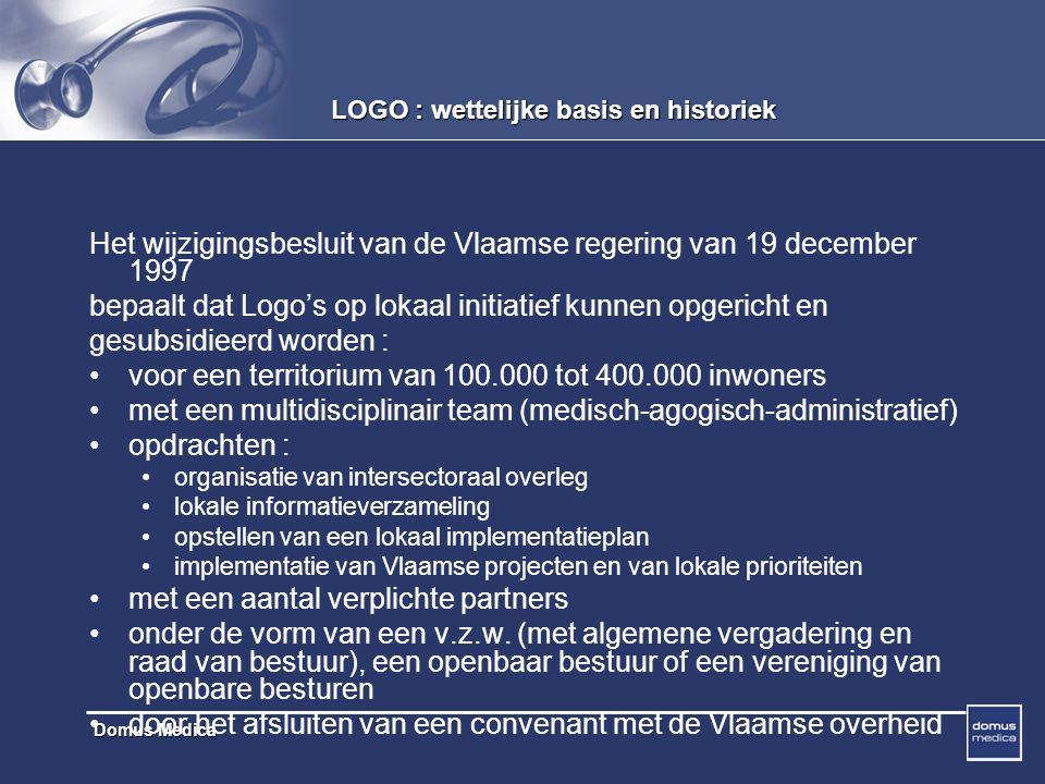 Domus Medica LOGO : wettelijke basis en historiek Het wijzigingsbesluit van de Vlaamse regering van 19 december 1997 bepaalt dat Logo's op lokaal initiatief kunnen opgericht en gesubsidieerd worden : voor een territorium van 100.000 tot 400.000 inwoners met een multidisciplinair team (medisch-agogisch-administratief) opdrachten : organisatie van intersectoraal overleg lokale informatieverzameling opstellen van een lokaal implementatieplan implementatie van Vlaamse projecten en van lokale prioriteiten met een aantal verplichte partners onder de vorm van een v.z.w.