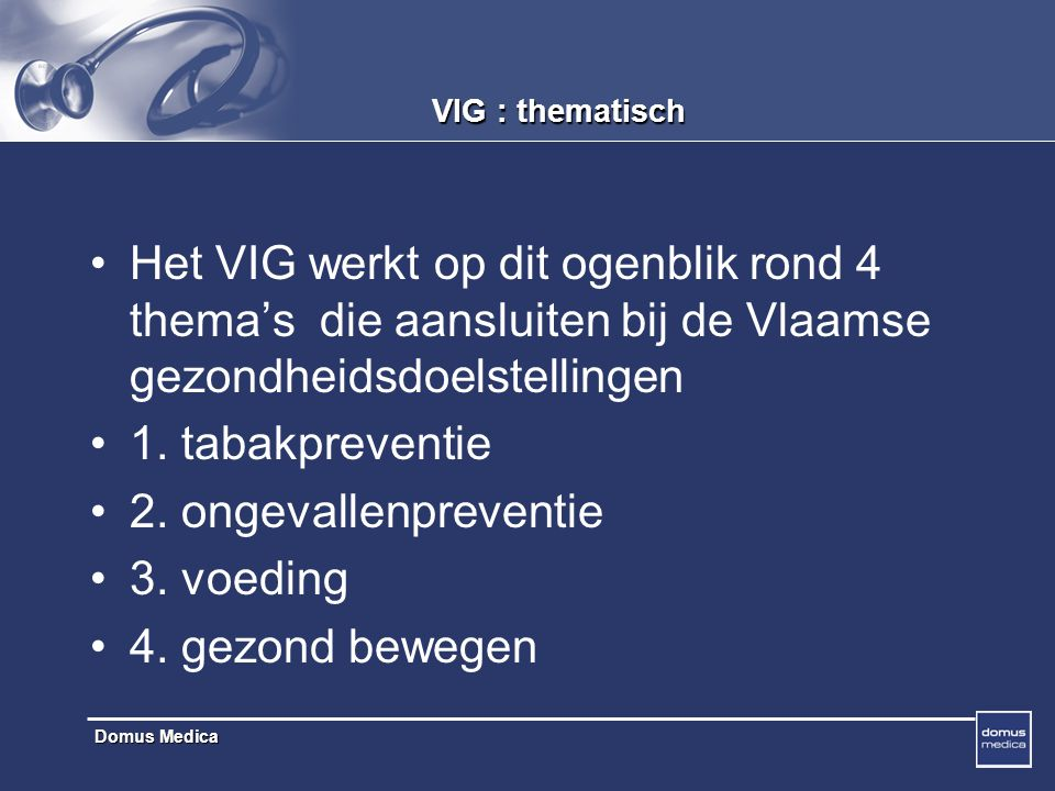Domus Medica VIG : thematisch Het VIG werkt op dit ogenblik rond 4 thema's die aansluiten bij de Vlaamse gezondheidsdoelstellingen 1.