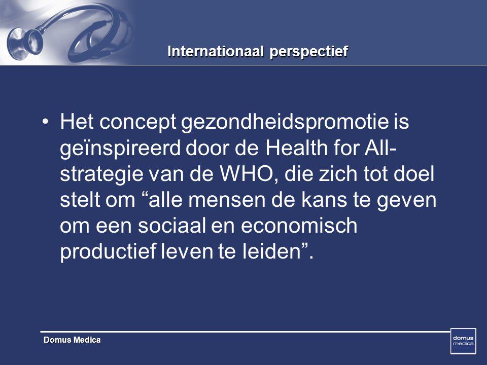 Domus Medica Internationaal perspectief Het concept gezondheidspromotie is geïnspireerd door de Health for All- strategie van de WHO, die zich tot doel stelt om alle mensen de kans te geven om een sociaal en economisch productief leven te leiden .