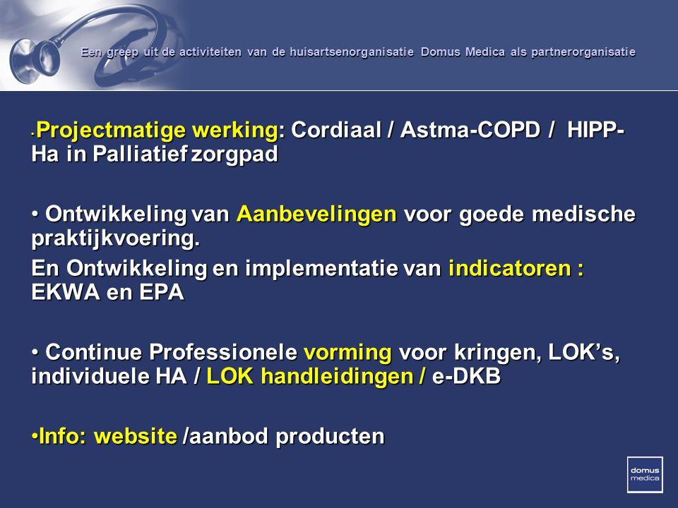 Een greep uit de activiteiten van de huisartsenorganisatie Domus Medica als partnerorganisatie Projectmatige werking: Cordiaal / Astma-COPD / HIPP- Ha in Palliatief zorgpad Projectmatige werking: Cordiaal / Astma-COPD / HIPP- Ha in Palliatief zorgpad Ontwikkeling van Aanbevelingen voor goede medische praktijkvoering.
