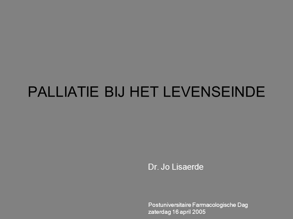 PALLIATIE BIJ HET LEVENSEINDE Dr. Jo Lisaerde Postuniversitaire Farmacologische Dag zaterdag 16 april 2005