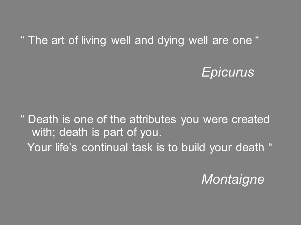 """ The art of living well and dying well are one "" Epicurus "" Death is one of the attributes you were created with; death is part of you. Your life's c"