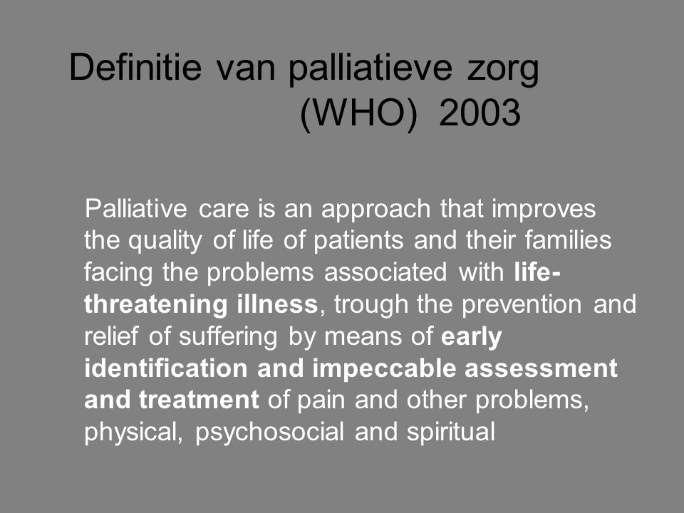 Definitie van palliatieve zorg (WHO) 2003 provides relief from pain and other distressing symptoms; affirms life and regards dying as a normal process; intends neither to hasten or postpone death; integrates the psychological and spiritual aspects of patient care; offers a support system to help patients live as actively as possible until death; offers a support system to help the family cope during the patients illness and in their own bereavement;
