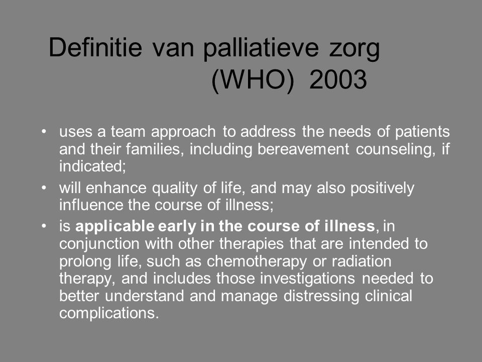 Definitie van palliatieve zorg (WHO) 2003 uses a team approach to address the needs of patients and their families, including bereavement counseling,