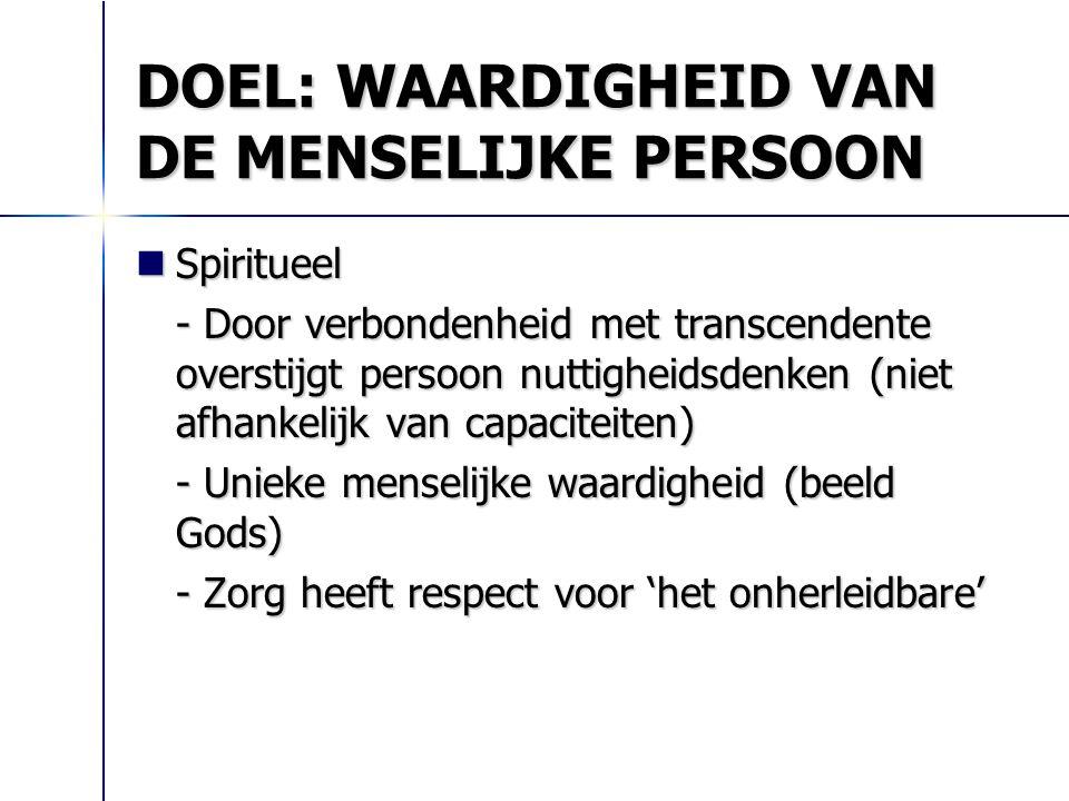 DOEL: WAARDIGHEID VAN DE MENSELIJKE PERSOON Spiritueel Spiritueel - Door verbondenheid met transcendente overstijgt persoon nuttigheidsdenken (niet af