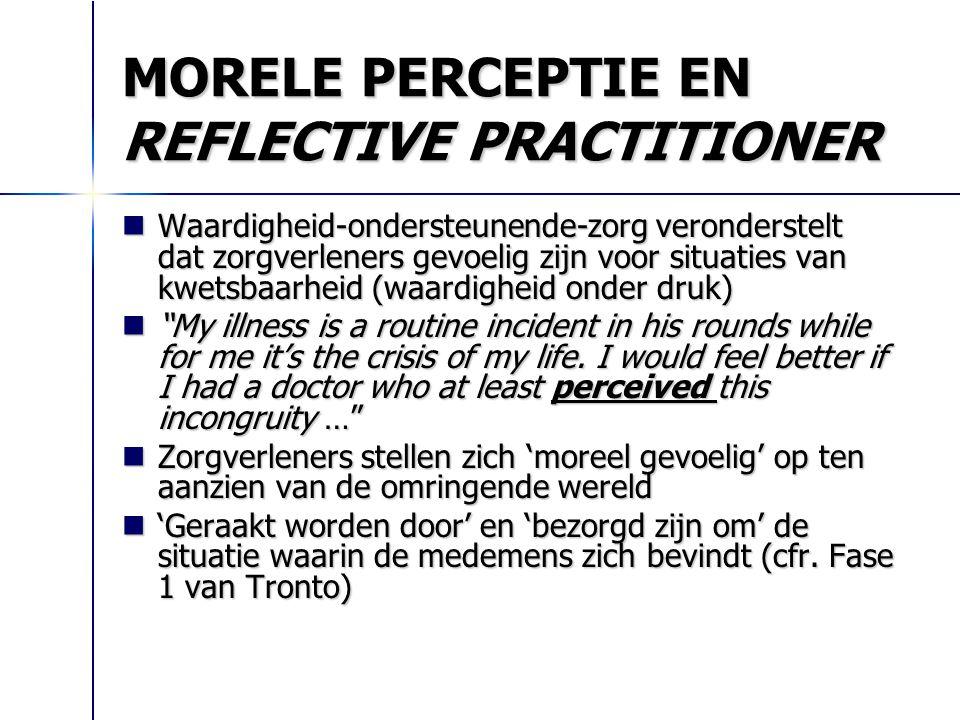 MORELE PERCEPTIE EN REFLECTIVE PRACTITIONER Waardigheid-ondersteunende-zorg veronderstelt dat zorgverleners gevoelig zijn voor situaties van kwetsbaar