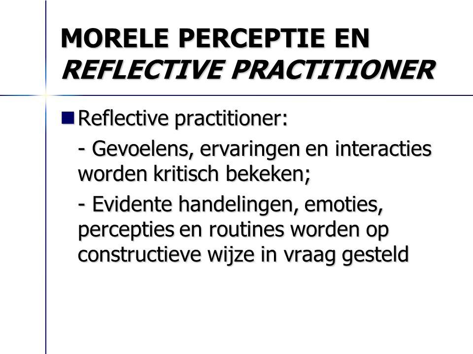 MORELE PERCEPTIE EN REFLECTIVE PRACTITIONER Reflective practitioner: Reflective practitioner: - Gevoelens, ervaringen en interacties worden kritisch b