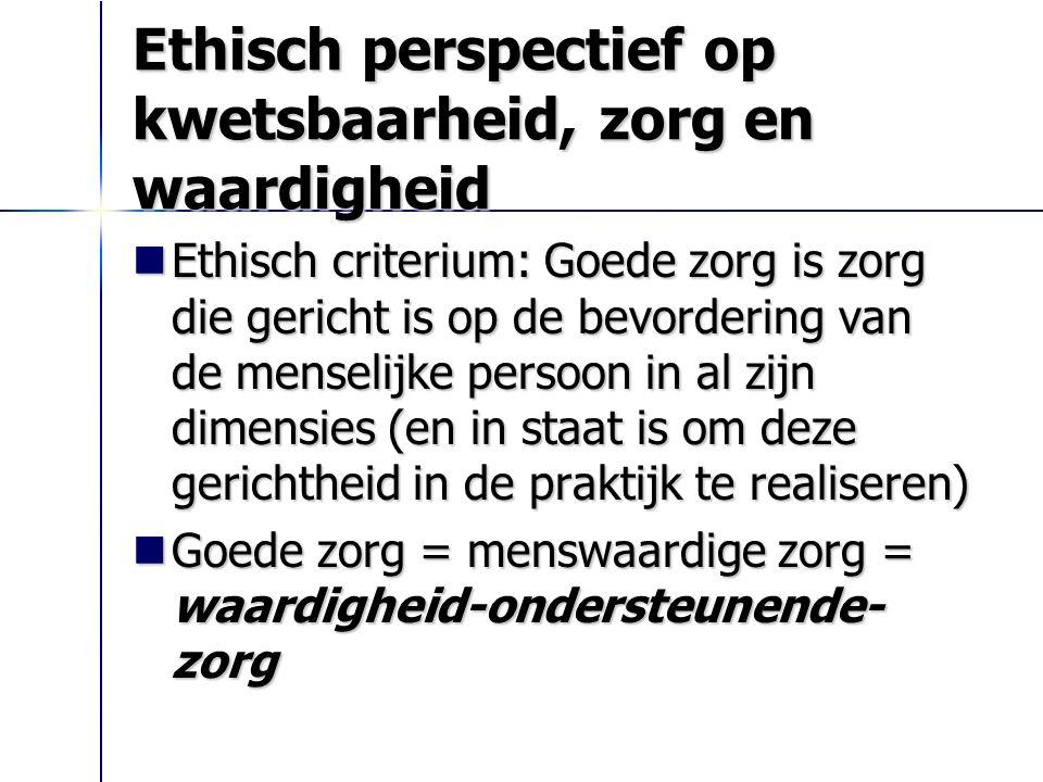 Ethisch perspectief op kwetsbaarheid, zorg en waardigheid Ethisch criterium: Goede zorg is zorg die gericht is op de bevordering van de menselijke per