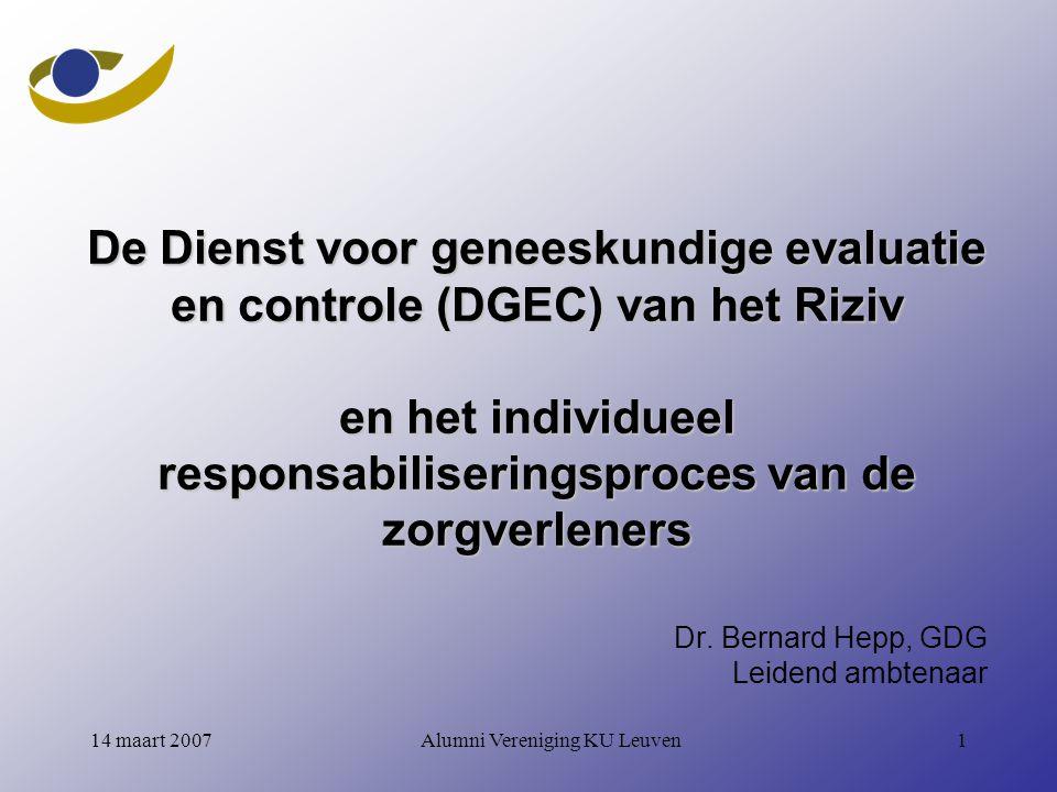 Alumni Vereniging KU Leuven114 maart 2007 De Dienst voor geneeskundige evaluatie en controle (DGEC) van het Riziv en het individueel responsabiliseringsproces van de zorgverleners Dr.
