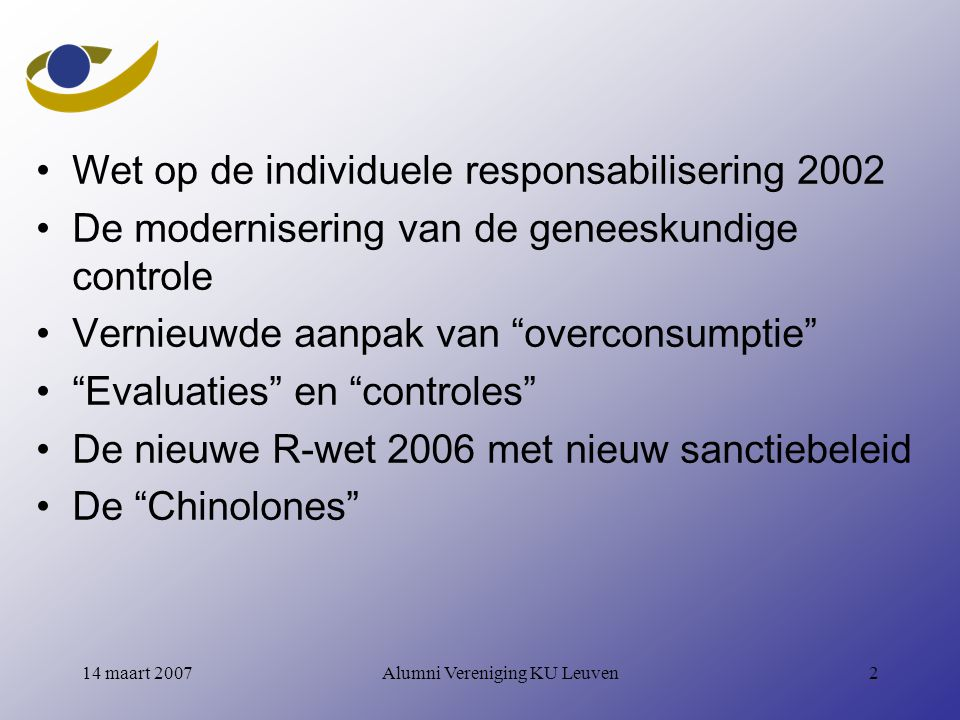 Alumni Vereniging KU Leuven214 maart 2007 Wet op de individuele responsabilisering 2002 De modernisering van de geneeskundige controle Vernieuwde aanpak van overconsumptie Evaluaties en controles De nieuwe R-wet 2006 met nieuw sanctiebeleid De Chinolones