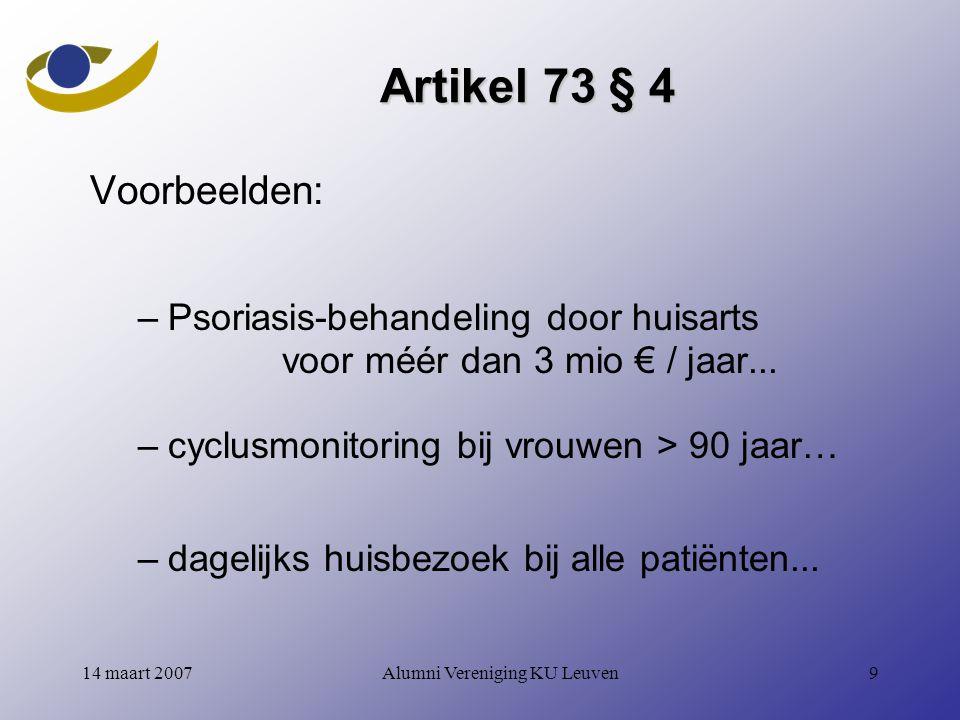 Alumni Vereniging KU Leuven914 maart 2007 Artikel 73 § 4 Voorbeelden: –Psoriasis-behandeling door huisarts voor méér dan 3 mio € / jaar...