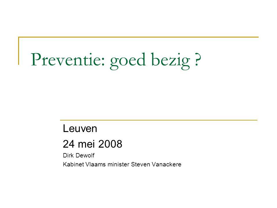 Preventie: goed bezig ? Leuven 24 mei 2008 Dirk Dewolf Kabinet Vlaams minister Steven Vanackere